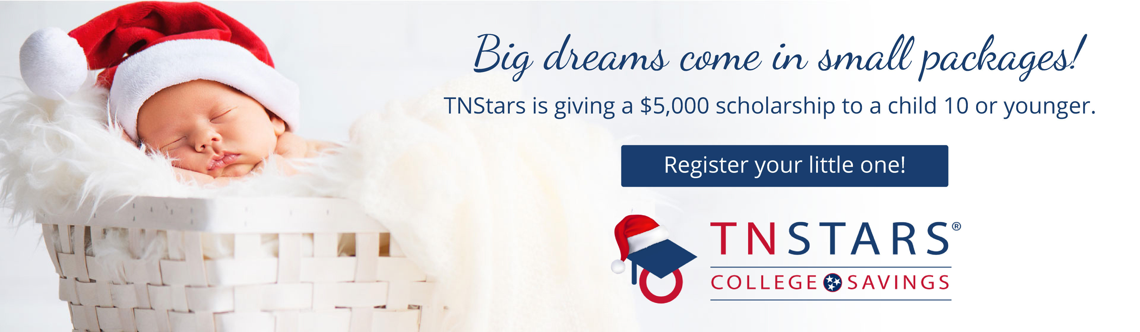 Big things come in small packages! TNStars is giving a $5,000 scholarship to a child 10 or younger. Register your little one! TNStars College Savings. Photo of a baby with a Santa hat in a basket.